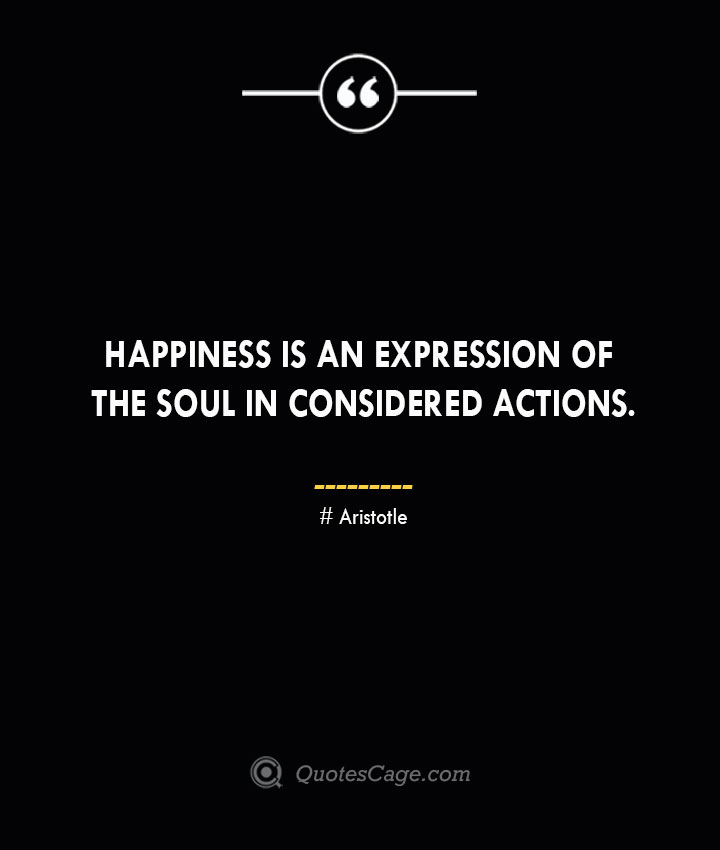 Happiness is an expression of the soul in considered actions.— Aristotle