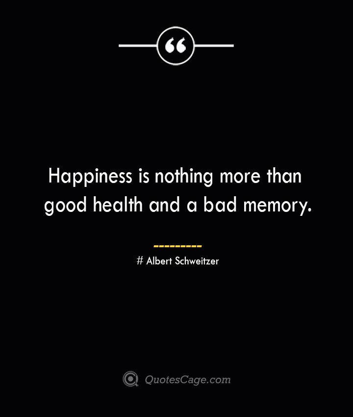 Happiness is nothing more than good health and a bad memory.— Albert Schweitzer