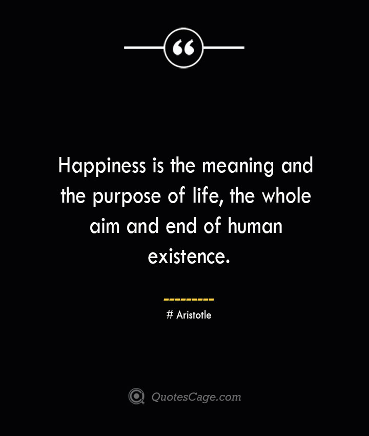 Happiness is the meaning and the purpose of life the whole aim and end of human existence.— Aristotle