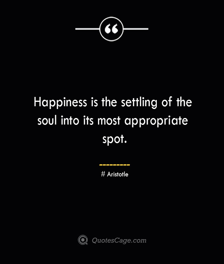 Happiness is the settling of the soul into its most appropriate spot.— Aristotle