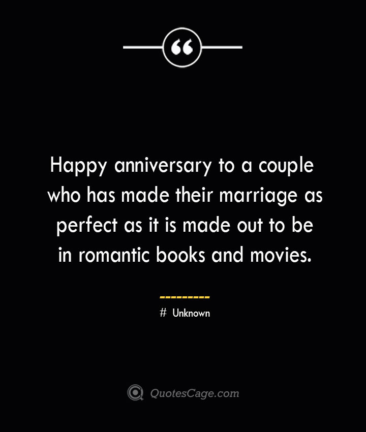 Happy anniversary to a couple who has made their marriage as perfect as it is made out to be in romantic books and movies.— Unknown