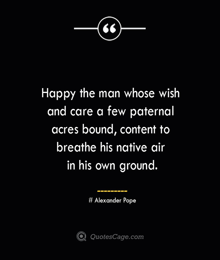 Happy the man whose wish and care a few paternal acres bound content to breathe his native air in his own ground.— Alexander Pope