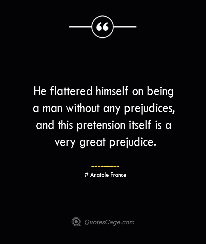 He flattered himself on being a man without any prejudices and this pretension itself is a very great prejudice. Anatole France