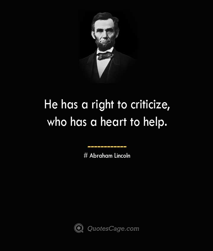 He has a right to criticize who has a heart to help. –Abraham Lincoln