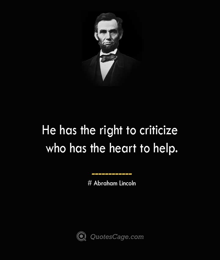 He has the right to criticize who has the heart to help.— Abraham Lincoln