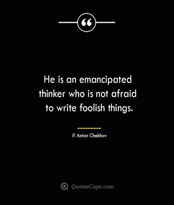 He is an emancipated thinker who is not afraid to write foolish things.— Anton Chekhov