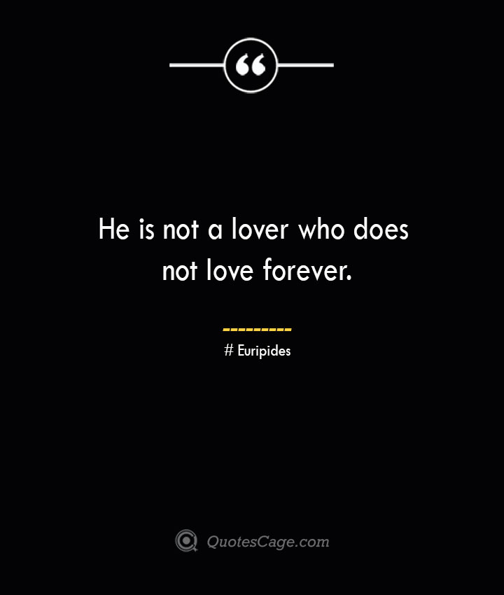 He is not a lover who does not love forever.— Euripides