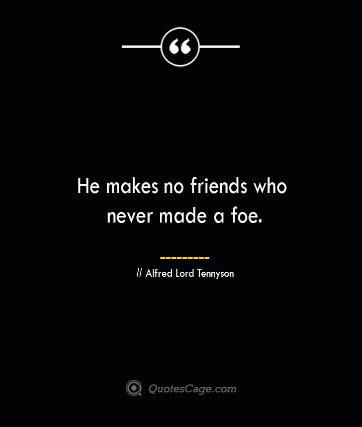 He makes no friends who never made a foe.— Alfred Lord Tennyson