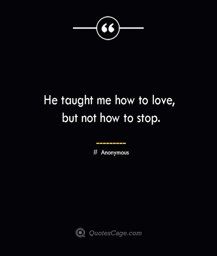 He taught me how to love but not how to stop.— Anonymous