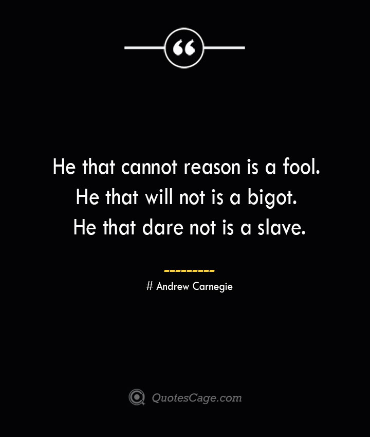 He that cannot reason is a fool. He that will not is a bigot. He that dare not is a slave. Andrew Carnegie