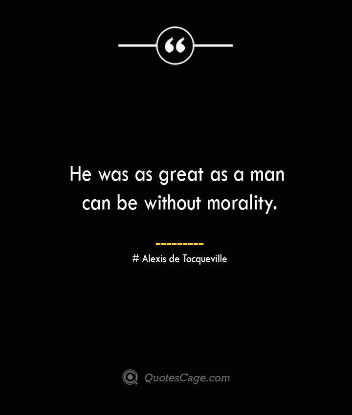 He was as great as a man can be without morality.— Alexis de Tocqueville