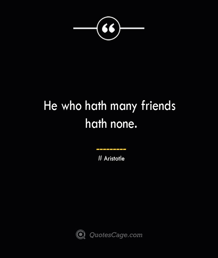 He who hath many friends hath none. Aristotle