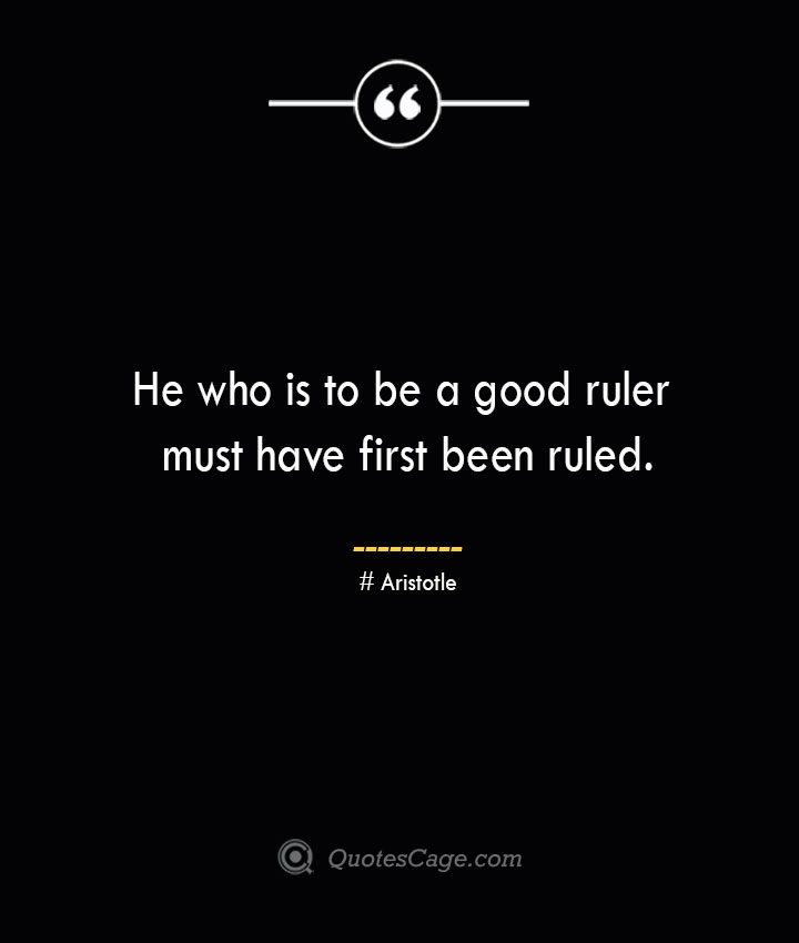 He who is to be a good ruler must have first been ruled. Aristotle