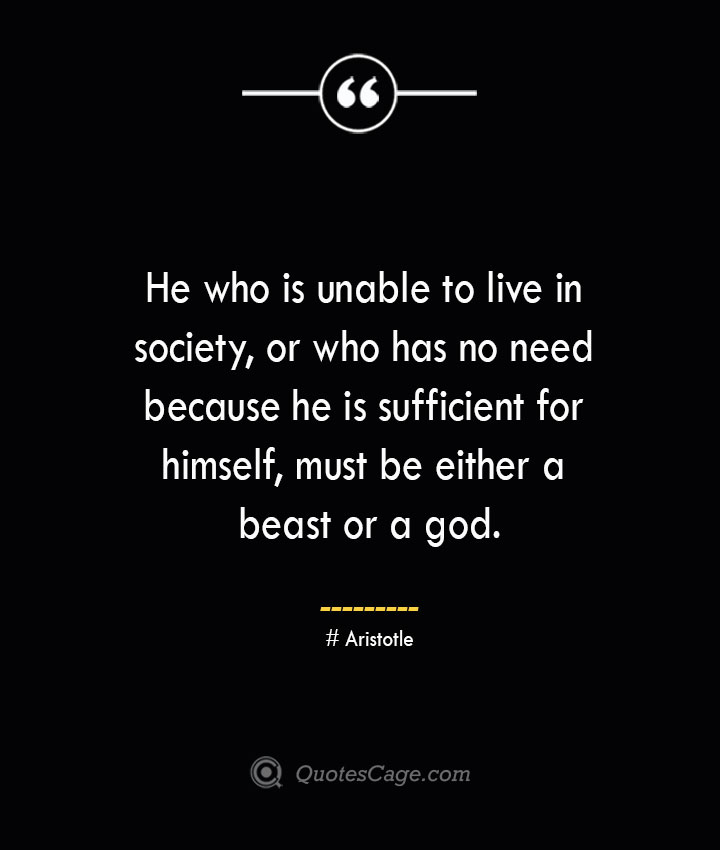 He who is unable to live in society or who has no need because he is sufficient for himself must be either a beast or a god.— Aristotle