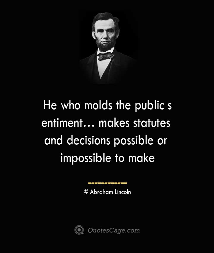 He who molds the public sentiment… makes statutes and decisions possible or impossible to make. –Abraham Lincoln
