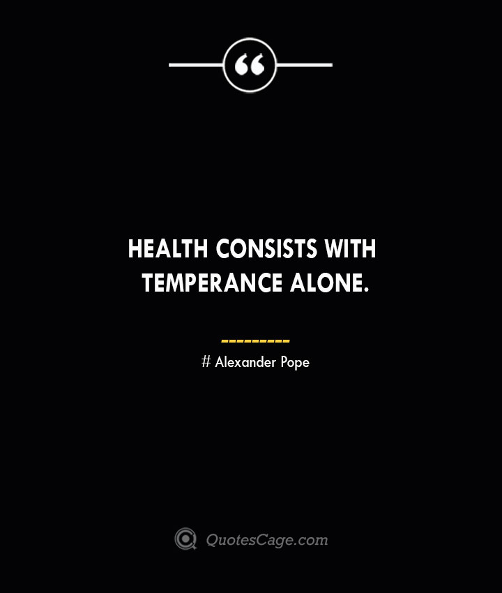 Health consists with temperance alone.— Alexander Pope