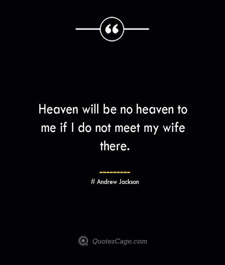 Heaven will be no heaven to me if I do not meet my wife there.— Andrew Jackson