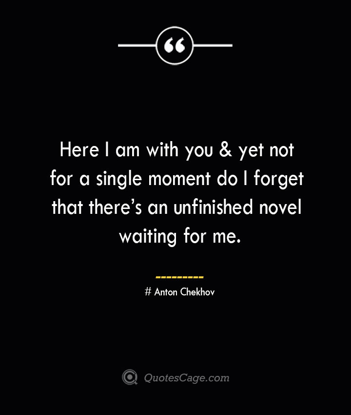 Here I am with you yet not for a single moment do I forget that theres an unfinished novel waiting for me. Anton Chekhov