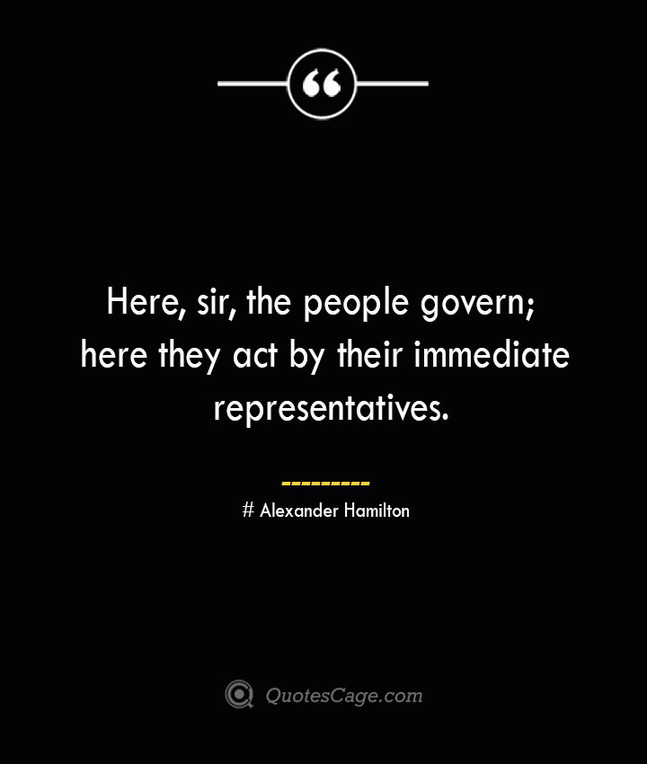 Here sir the people govern here they act by their immediate representatives. Alexander Hamilton