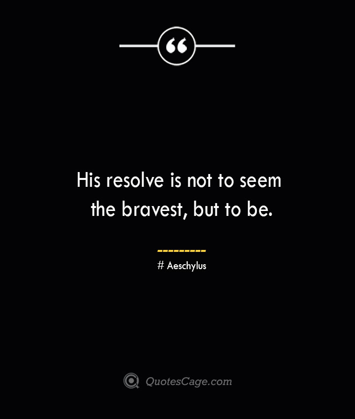 His resolve is not to seem the bravest but to be. Aeschylus