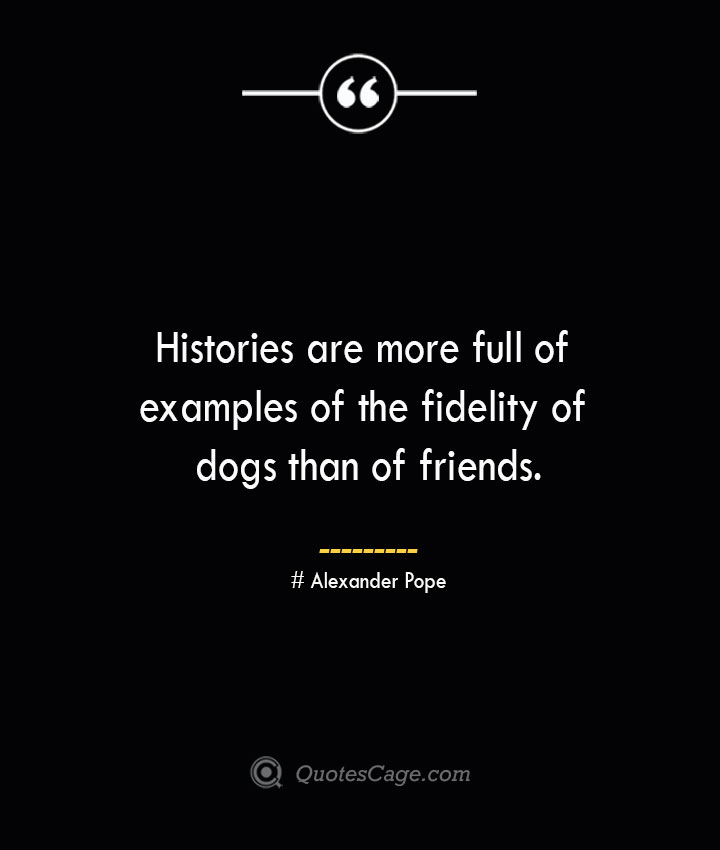 Histories are more full of examples of the fidelity of dogs than of friends.— Alexander Pope