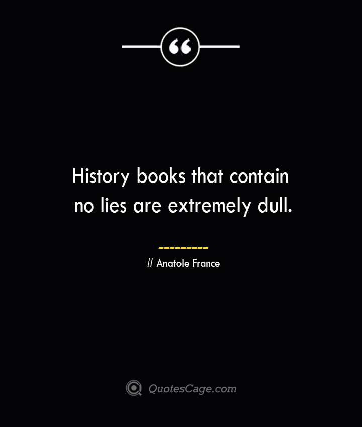 History books that contain no lies are extremely dull. Anatole France