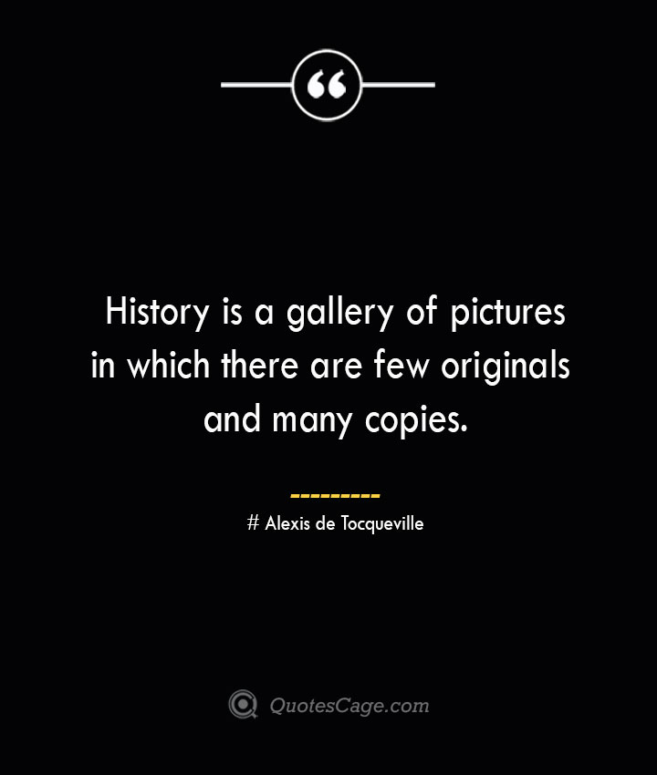 History is a gallery of pictures in which there are few originals and many copies.— Alexis de Tocqueville