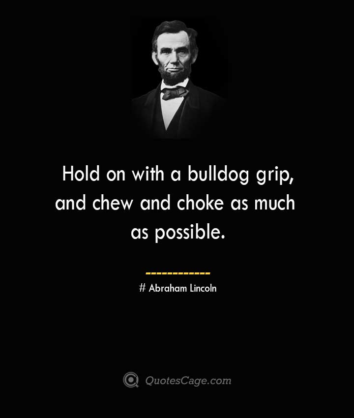 Hold on with a bulldog grip and chew and choke as much as possible. –Abraham Lincoln