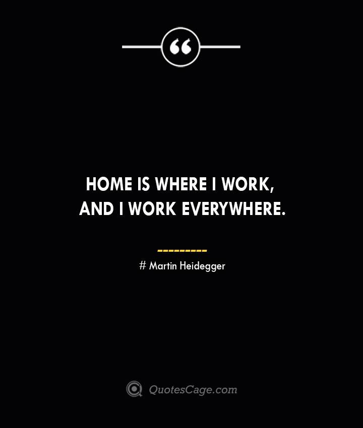 Home is where I work and I work everywhere.—Alfred Nobel
