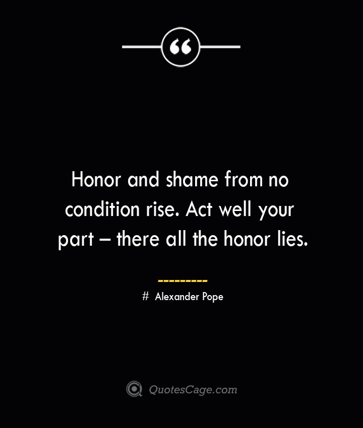 Honor and shame from no condition rise. Act well your part – there all the honor lies.— Alexander Pope 1
