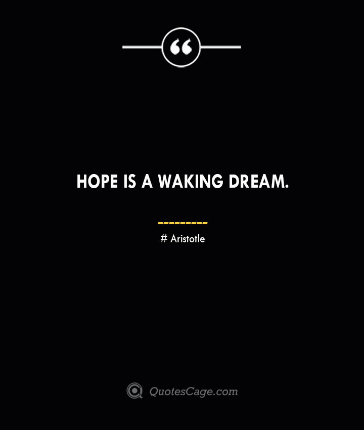 Hope is a waking dream. Aristotle