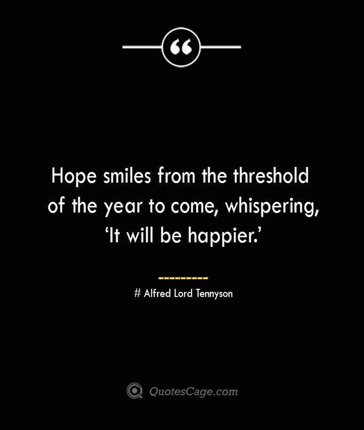 Hope smiles from the threshold of the year to come whispering 'It will be happier.— Alfred Lord Tennyson 1