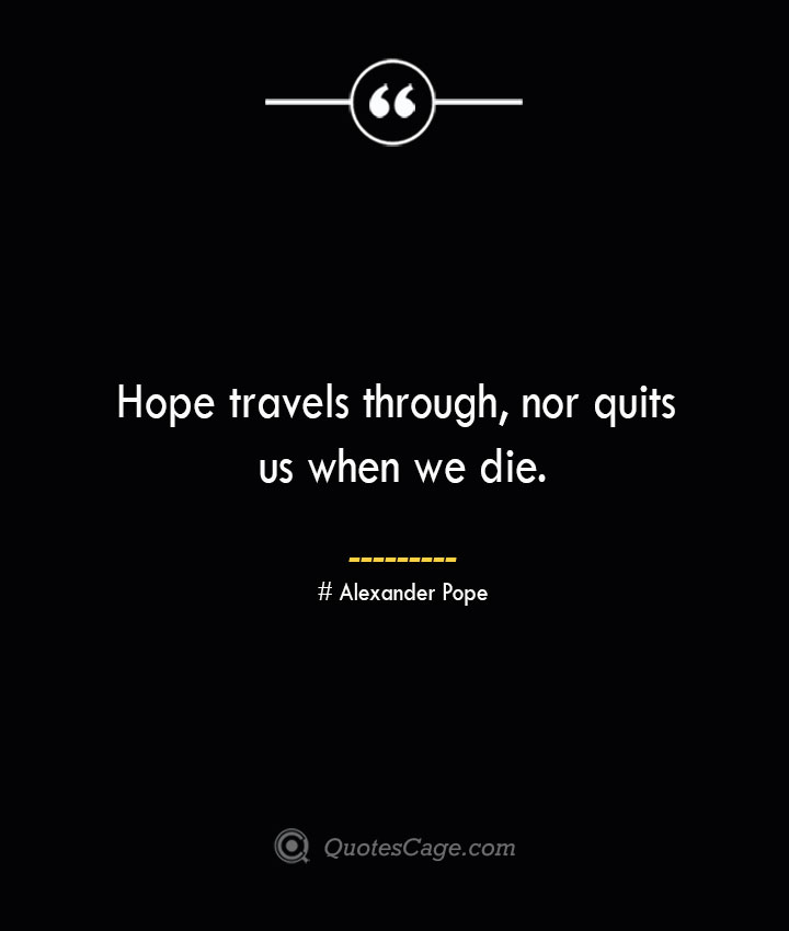 Hope travels through nor quits us when we die.— Alexander Pope