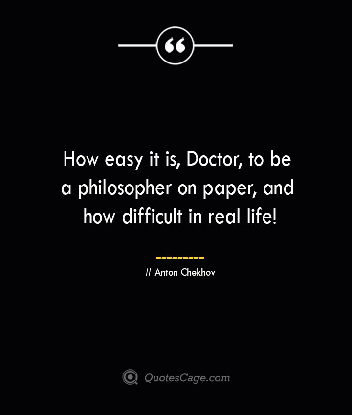 How easy it is Doctor to be a philosopher on paper and how difficult in real life— Anton Chekhov
