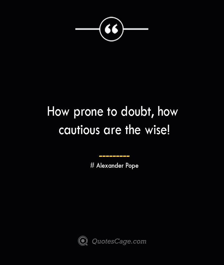 How prone to doubt how cautious are the wise— Alexander Pope