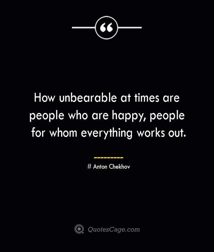 How unbearable at times are people who are happy people for whom everything works out. Anton Chekhov