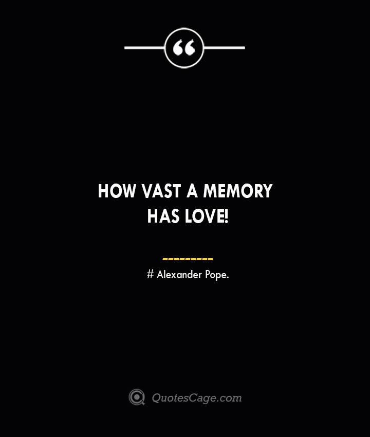 How vast a memory has Love— Alexander Pope