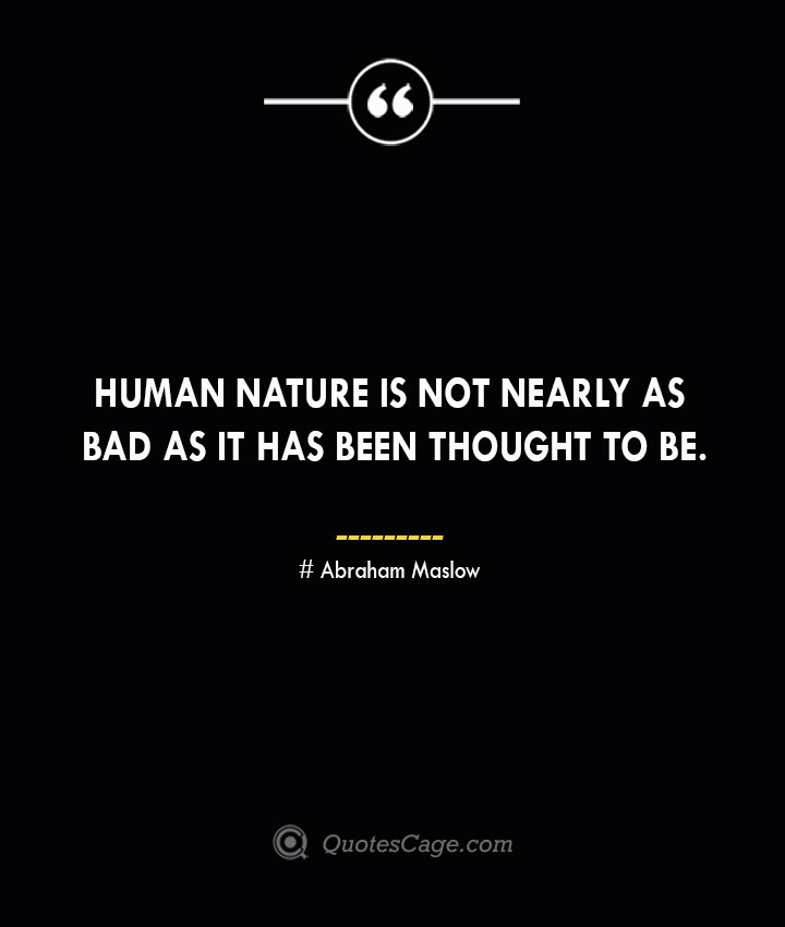 Human nature is not nearly as bad as it has been thought to be. Abraham Maslow