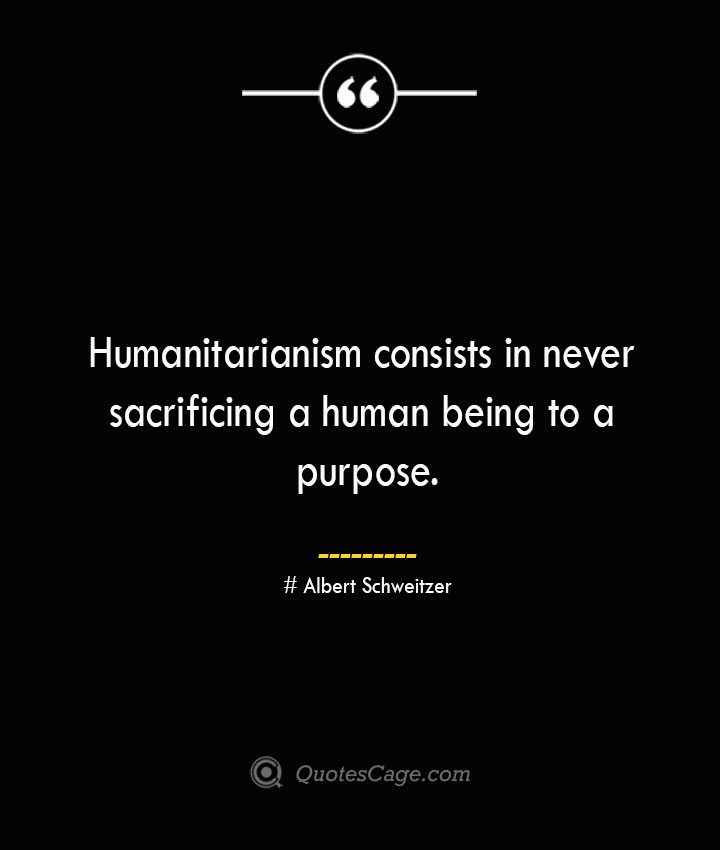 Humanitarianism consists in never sacrificing a human being to a purpose.— Albert Schweitzer