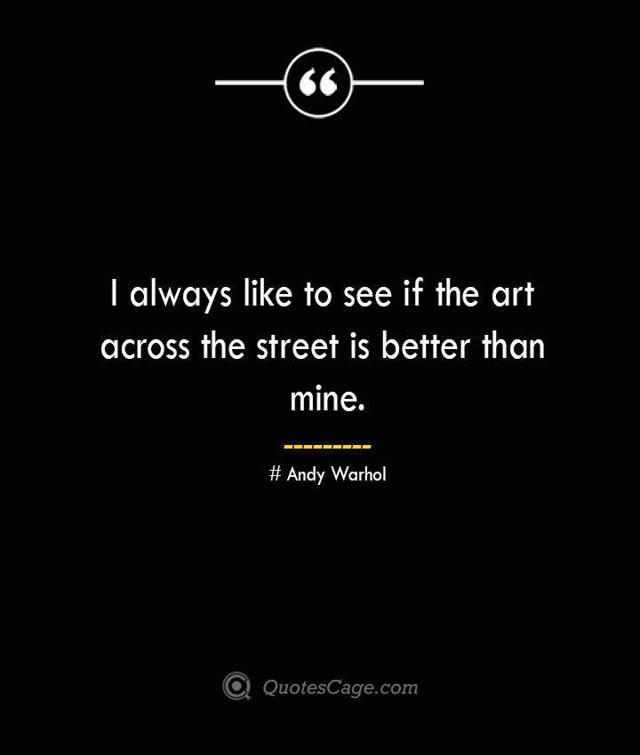I always like to see if the art across the street is better than mine.— Andy Warhol