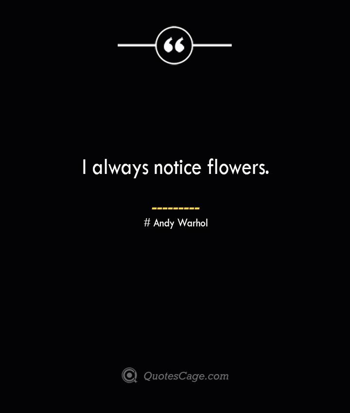I always notice flowers.— Andy Warhol