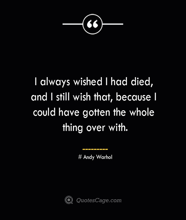 I always wished I had died and I still wish that because I could have gotten the whole thing over with.— Andy Warhol