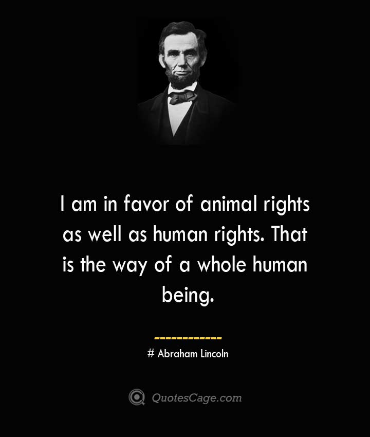 I am in favor of animal rights as well as human rights. That is the way of a whole human being.— Abraham Lincoln