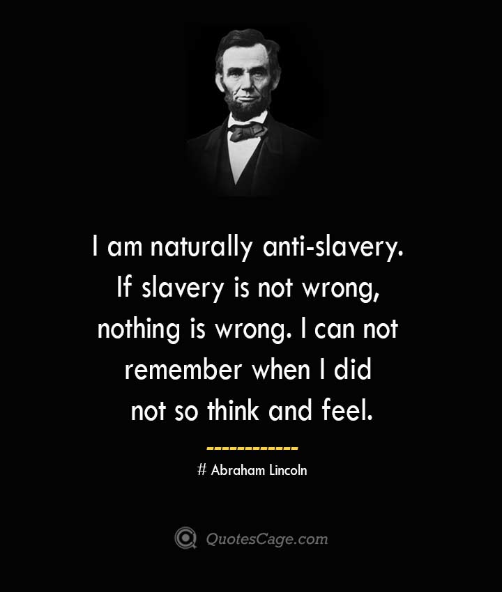 I am naturally anti slavery. If slavery is not wrong nothing is wrong. I can not remember when I did not so think and feel. –Abraham Lincoln