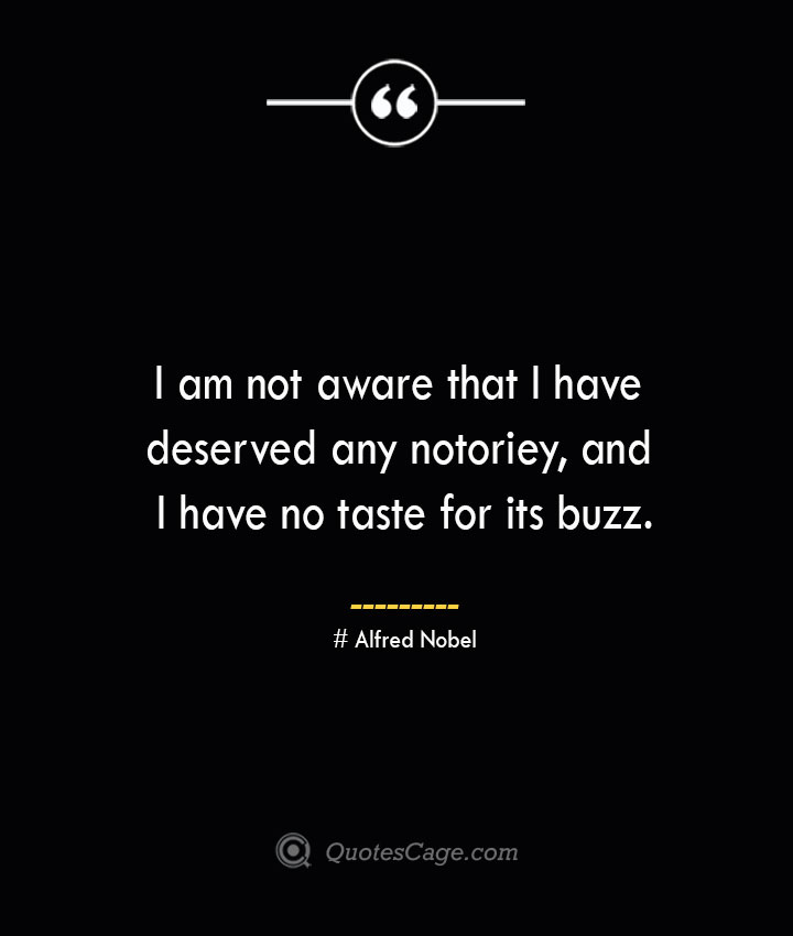 I am not aware that I have deserved any notoriey and I have no taste for its buzz.— Alfred Nobel