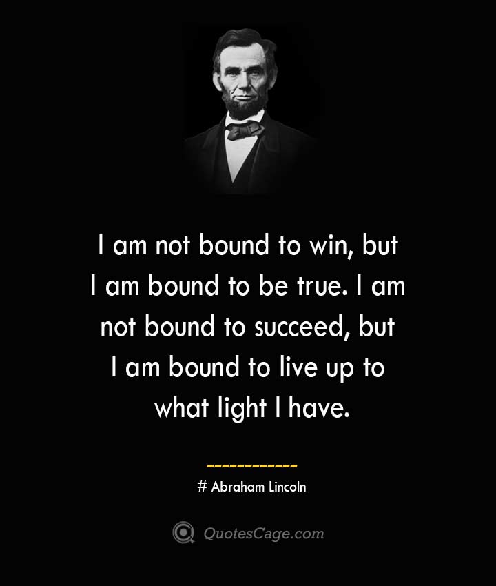 I am not bound to win but I am bound to be true. I am not bound to succeed but I am bound to live up to what light I have.— Abraham Lincoln