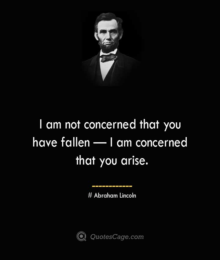 I am not concerned that you have fallen — I am concerned that you arise.— Abraham Lincoln