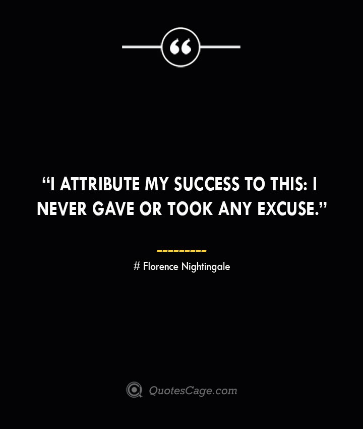 I attribute my success to this I never gave or took any excuse. —Florence Nightingale