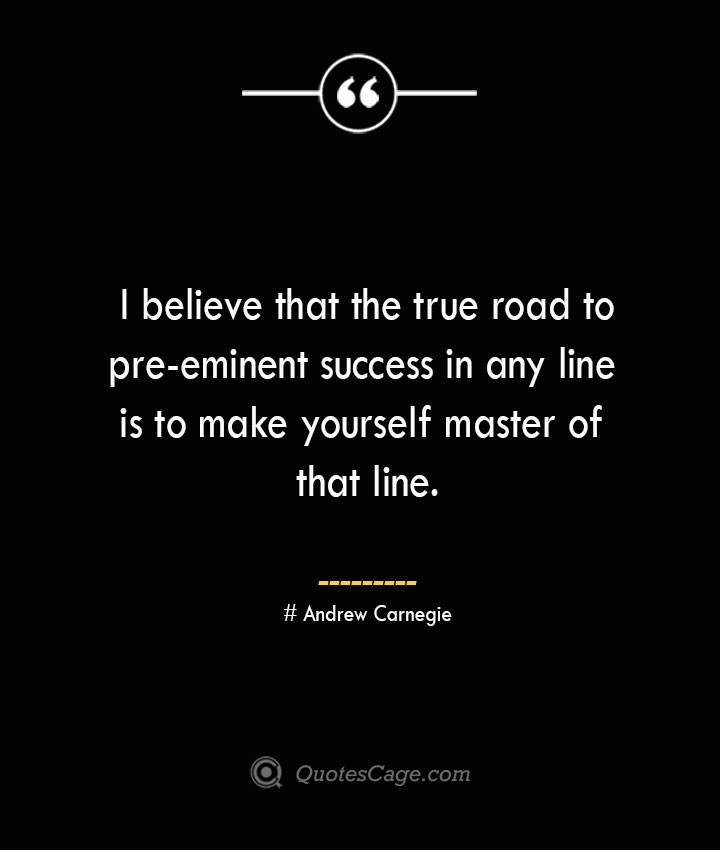 I believe that the true road to pre eminent success in any line is to make yourself master of that line.— Andrew Carnegie