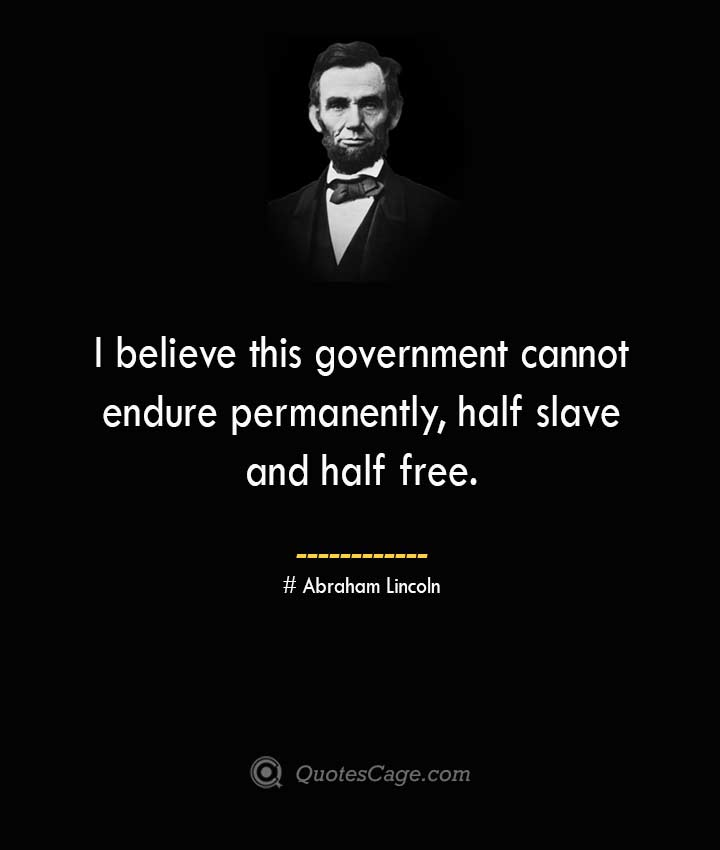 I believe this government cannot endure permanently half slave and half free. –Abraham Lincoln
